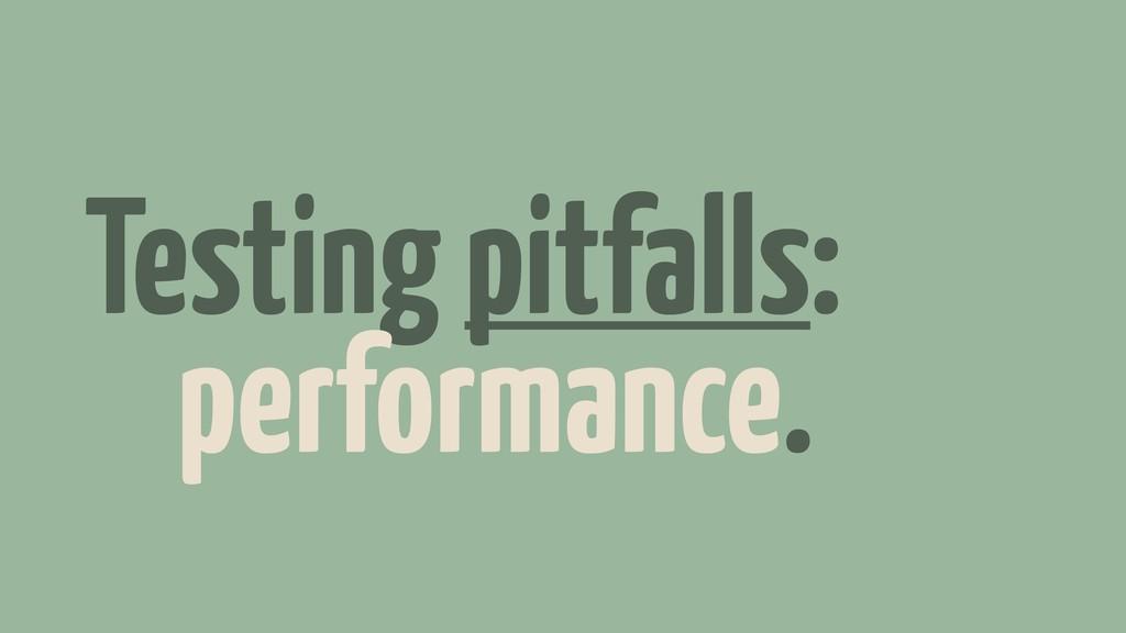 Testing pitfalls: performance.