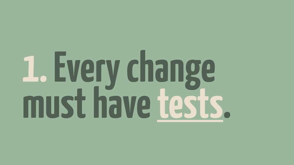 1. Every change must have tests.