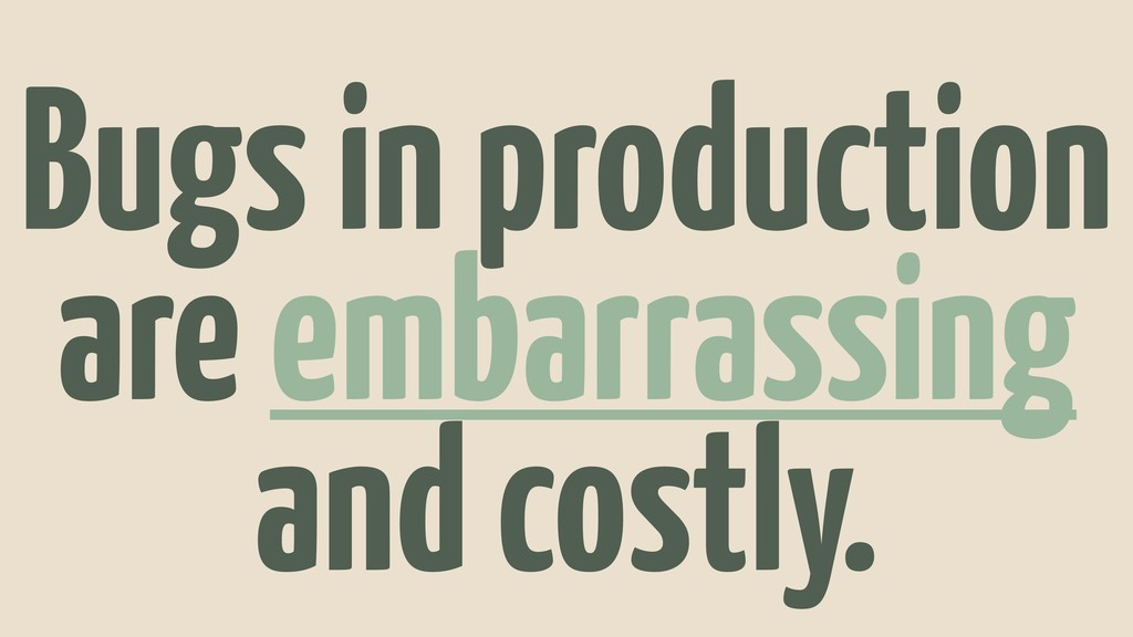 Bugs in production are embarrassing and costly.