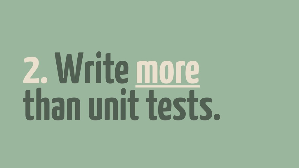 2. Write more than unit tests.