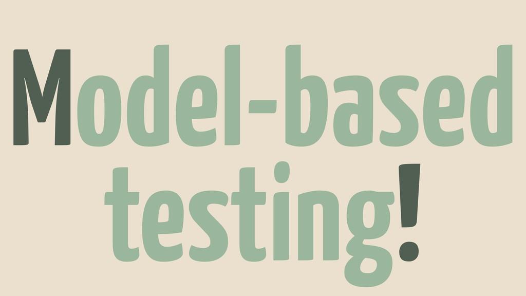 Model-based testing!
