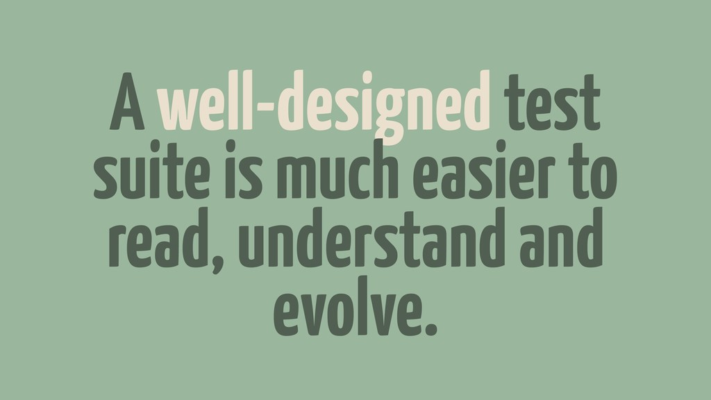 A well-designed test suite is much easier to re...