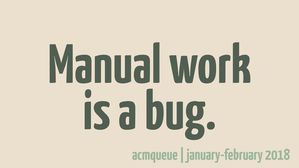 Manual work is a bug. acmqueue   january-februa...