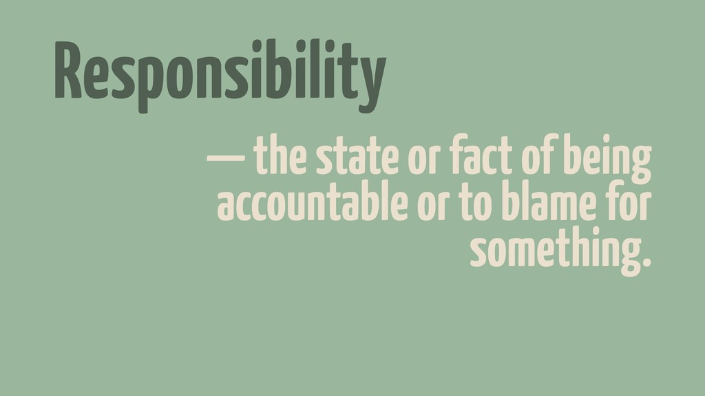 Responsibility — the state or fact of being acc...