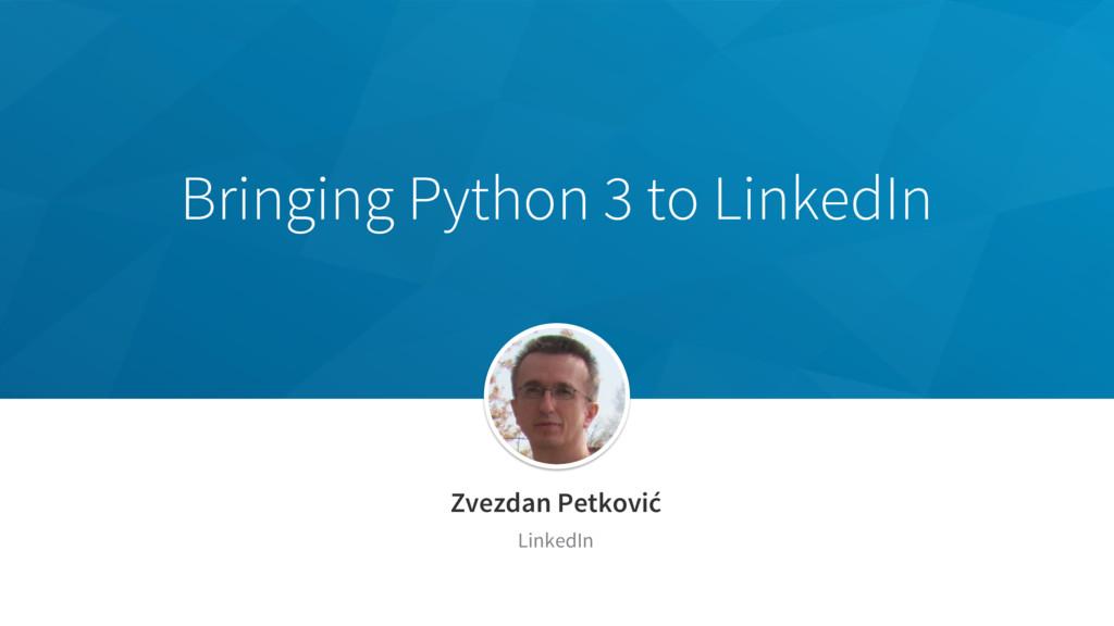 Bringing Python 3 to LinkedIn Zvezdan Petković...