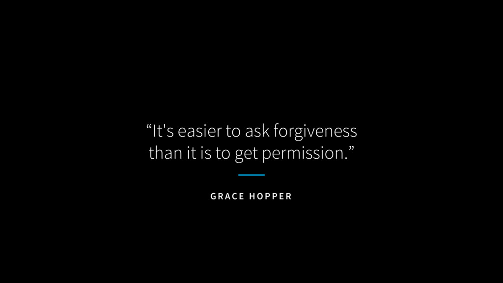 """""""It's easier to ask forgiveness than it is to g..."""