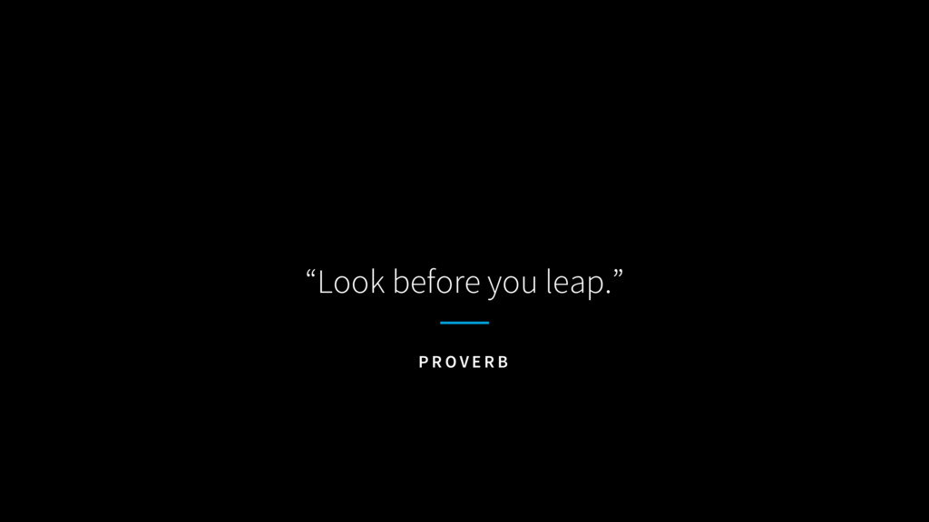 """""""Look before you leap."""" P R O V E R B"""