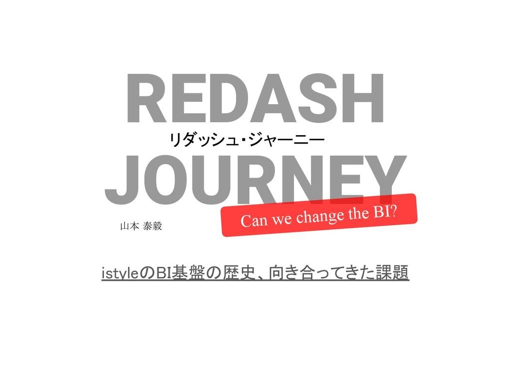 REDASH JOURNEY istyleのBI基盤の歴史、向き合ってきた課題 Can we...