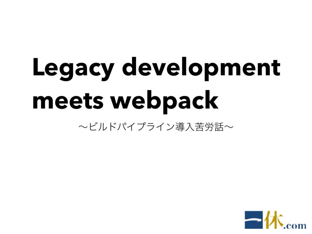 Legacy development meets webpack ʙϏϧυύΠϓϥΠϯಋೖۤ࿑...