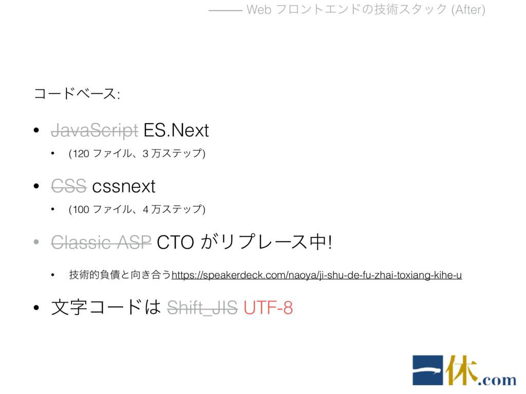 ⸻ Web ϑϩϯτΤϯυͷٕज़ελοΫ (After) ίʔυϕʔε: • JavaScri...