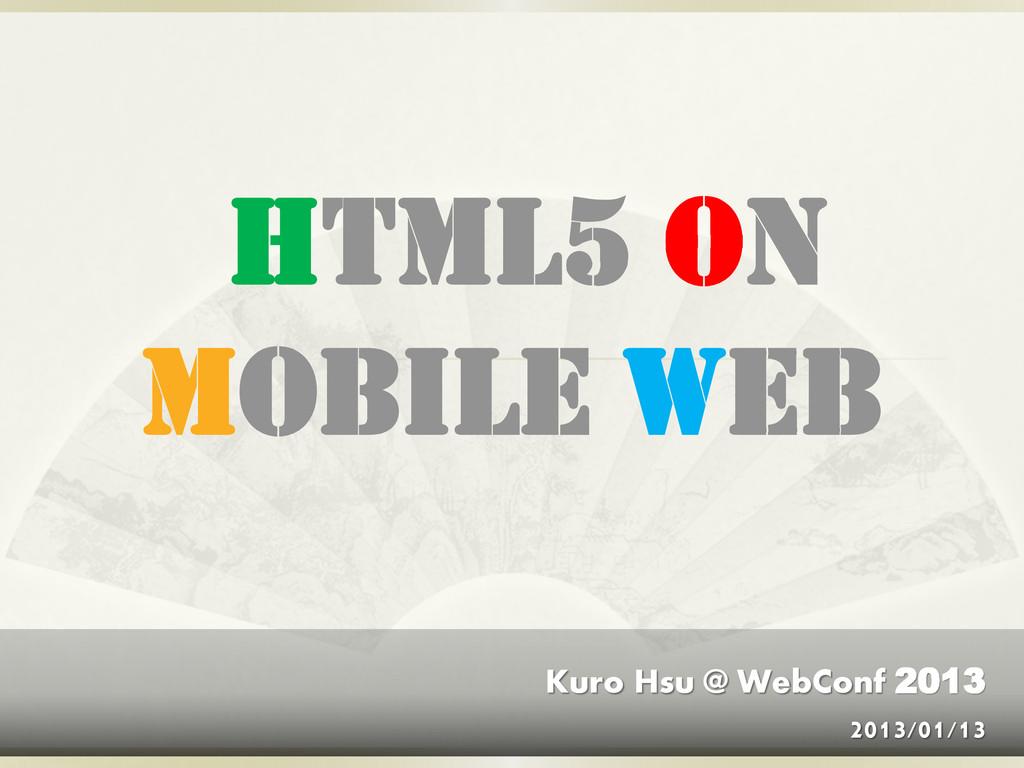 HTML5 on Mobile Web Kuro Hsu @ WebConf 2013 201...