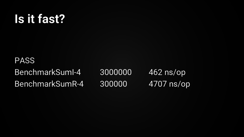 Is it fast? PASS BenchmarkSumI-4 3000000 462 ns...