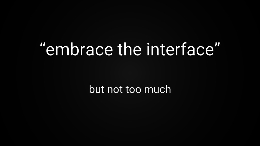 """""""embrace the interface"""" but not too much"""