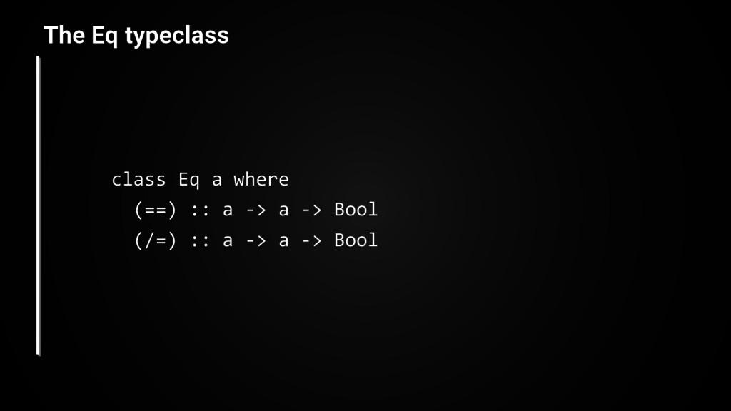 The Eq typeclass class Eq a where (==) :: a -> ...