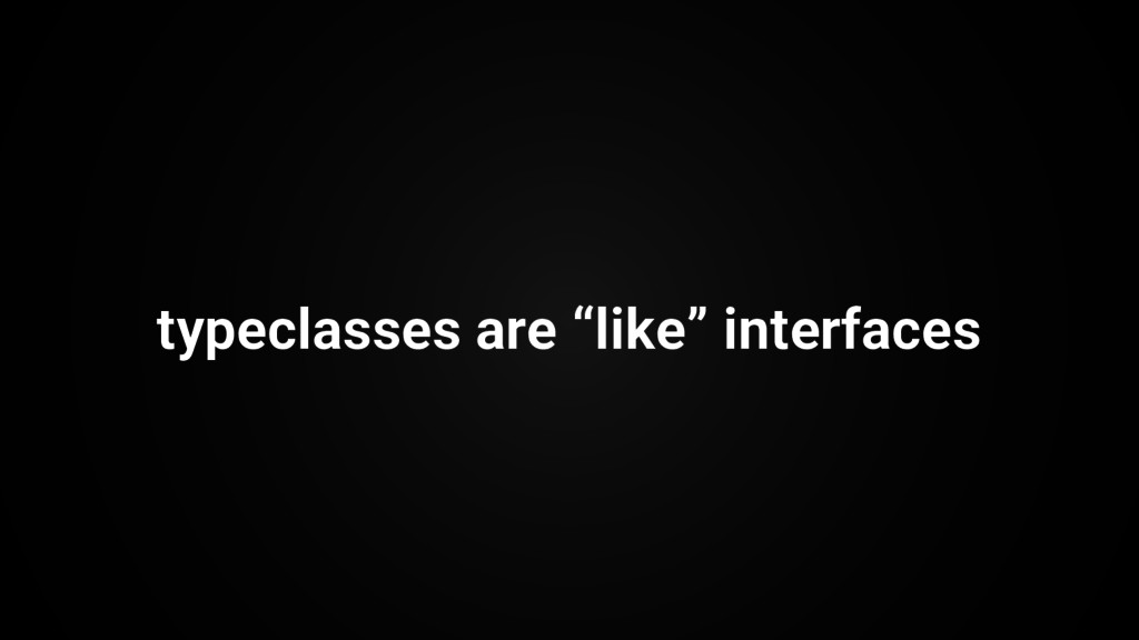 """typeclasses are """"like"""" interfaces"""