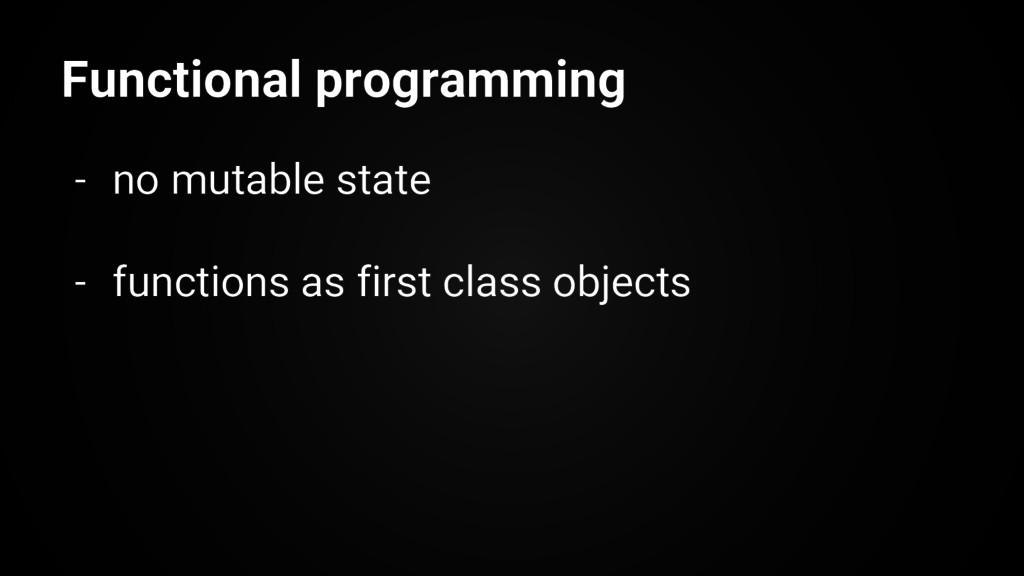Functional programming - no mutable state - fun...