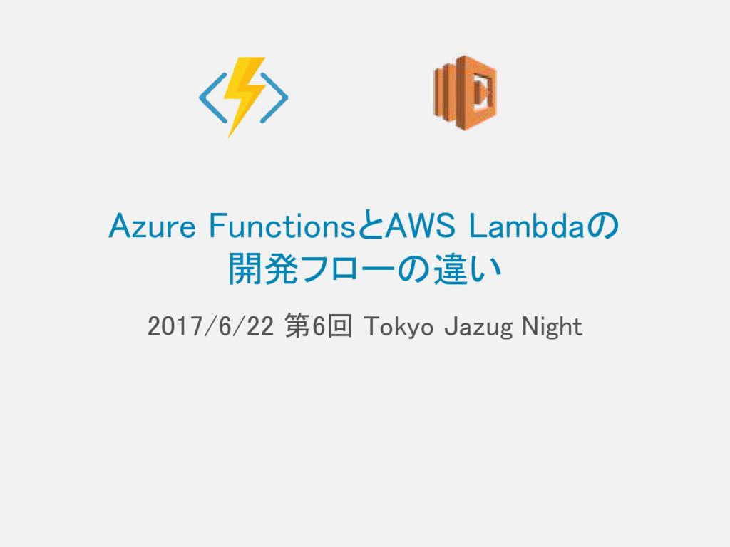 Azure FunctionsとAWS Lambdaの 開発フローの違い 2017/6/22 ...