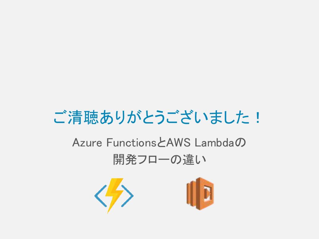 ご清聴ありがとうございました! Azure FunctionsとAWS Lambdaの 開発フ...