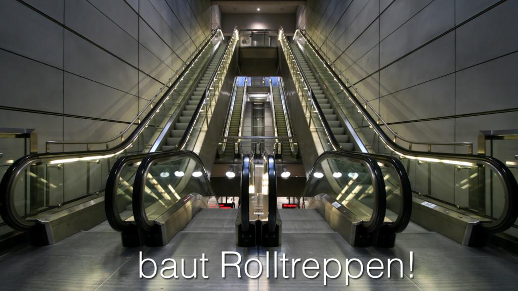 baut Rolltreppen!