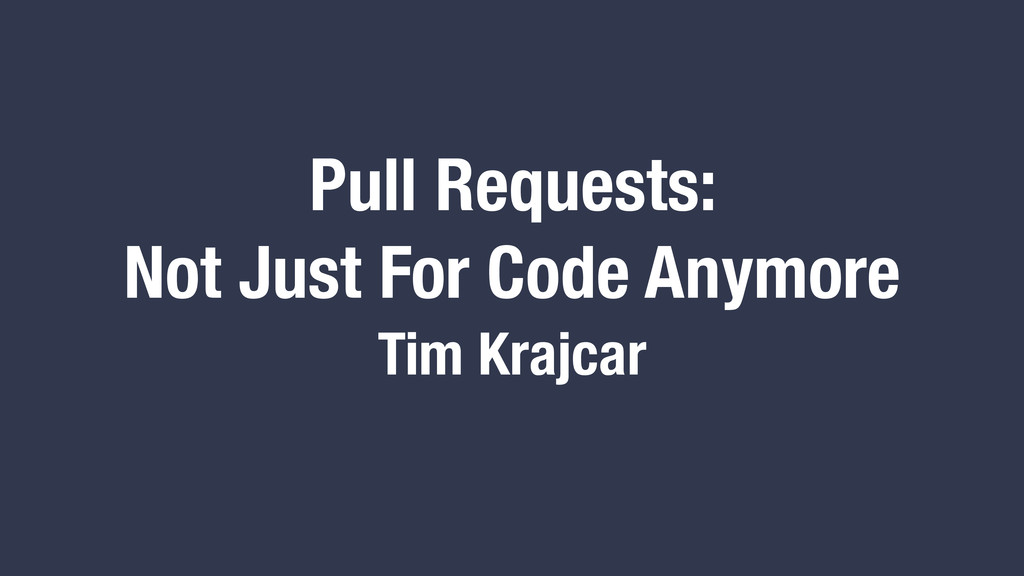 Pull Requests: Not Just For Code Anymore Tim Kr...