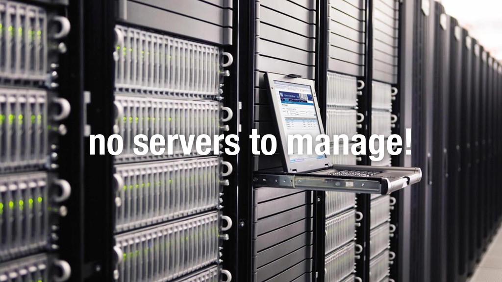 no servers to manage!