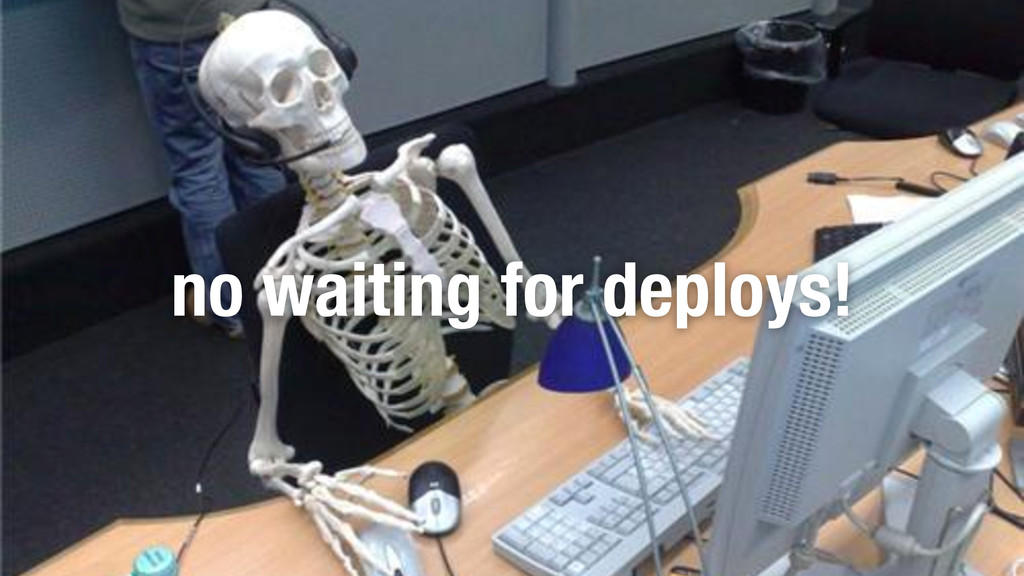 no waiting for deploys!