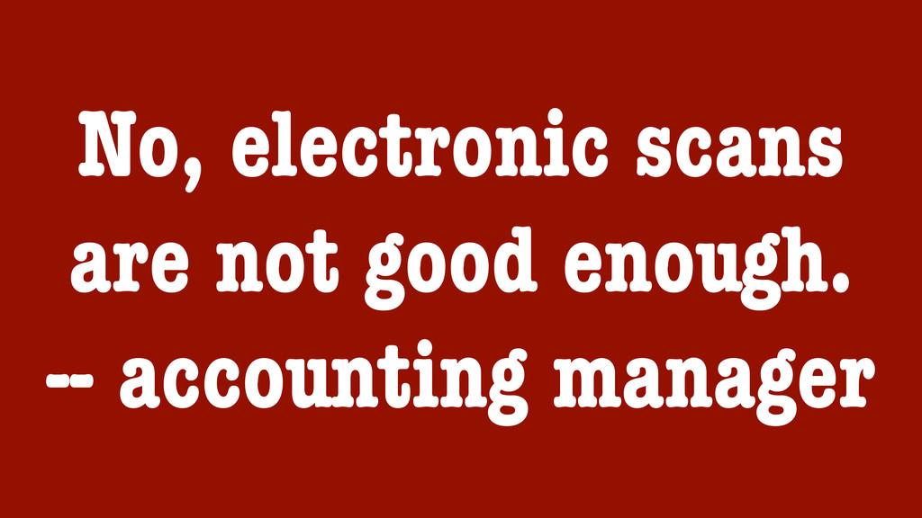 No, electronic scans are not good enough. -- ac...