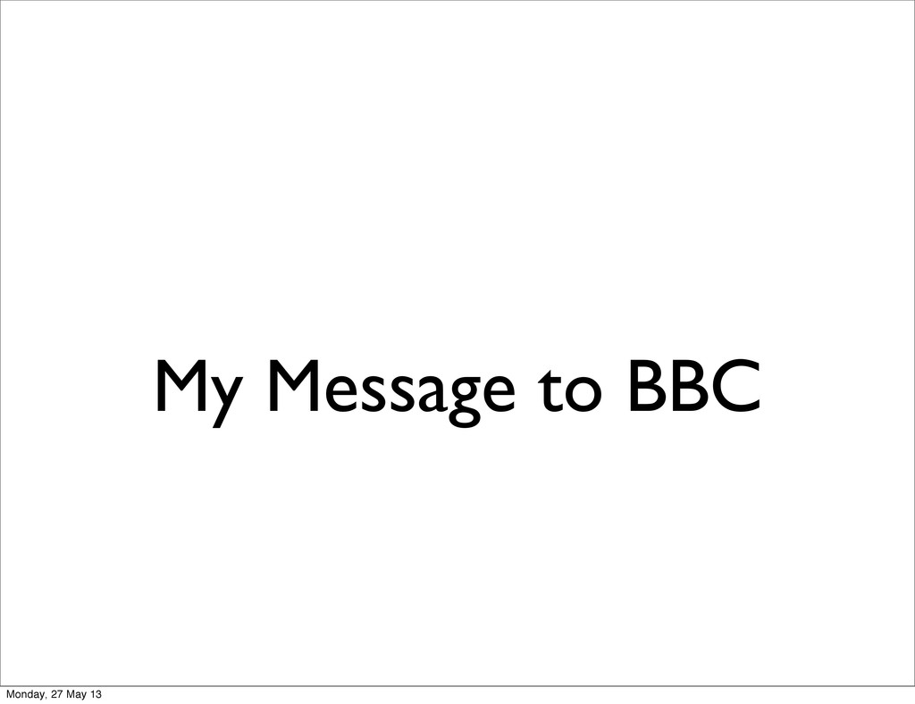 My Message to BBC Monday, 27 May 13