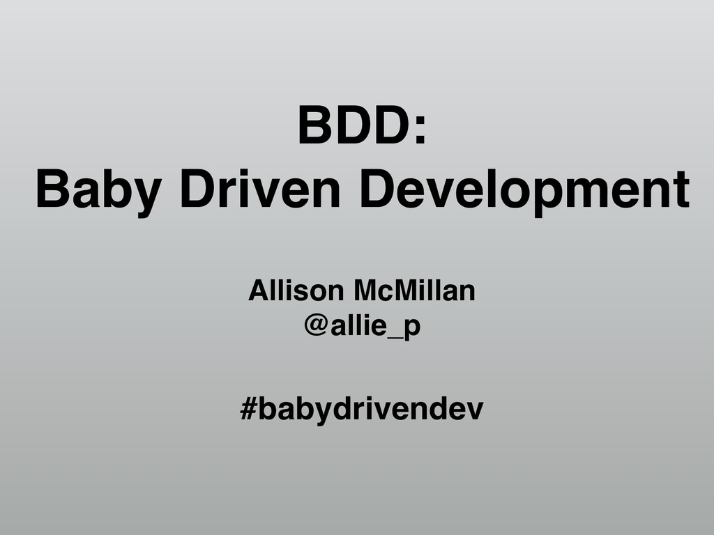 BDD: Baby Driven Development Allison McMillan @...