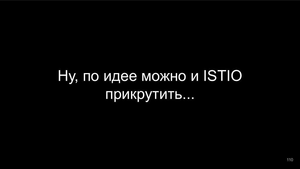 Ну, по идее можно и ISTIO прикрутить... 110