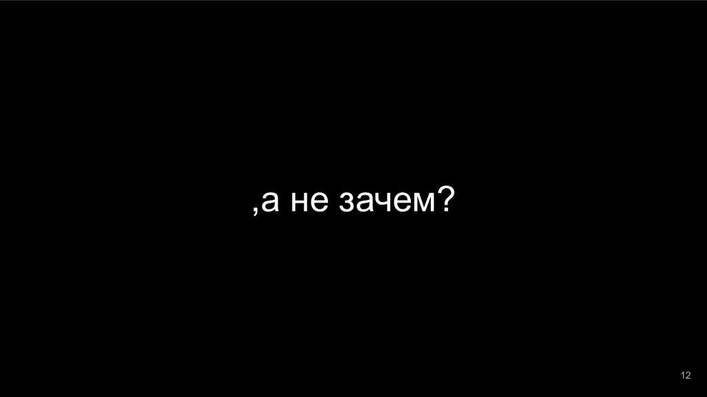 ,а не зачем? 12