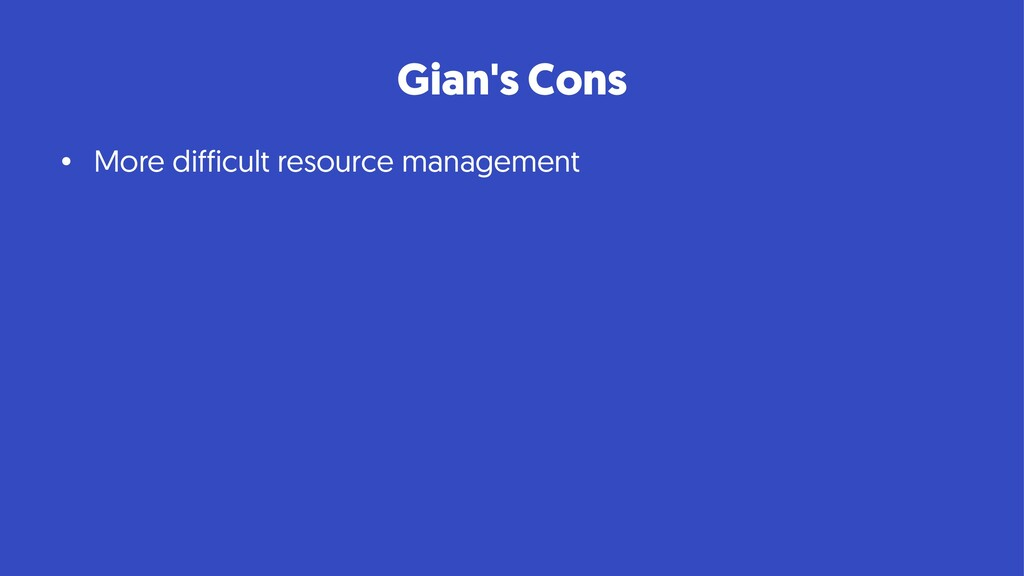 Gian's Cons • More difficult resource management