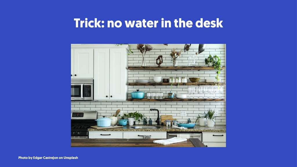 Trick: no water in the desk Photo by Edgar Cast...