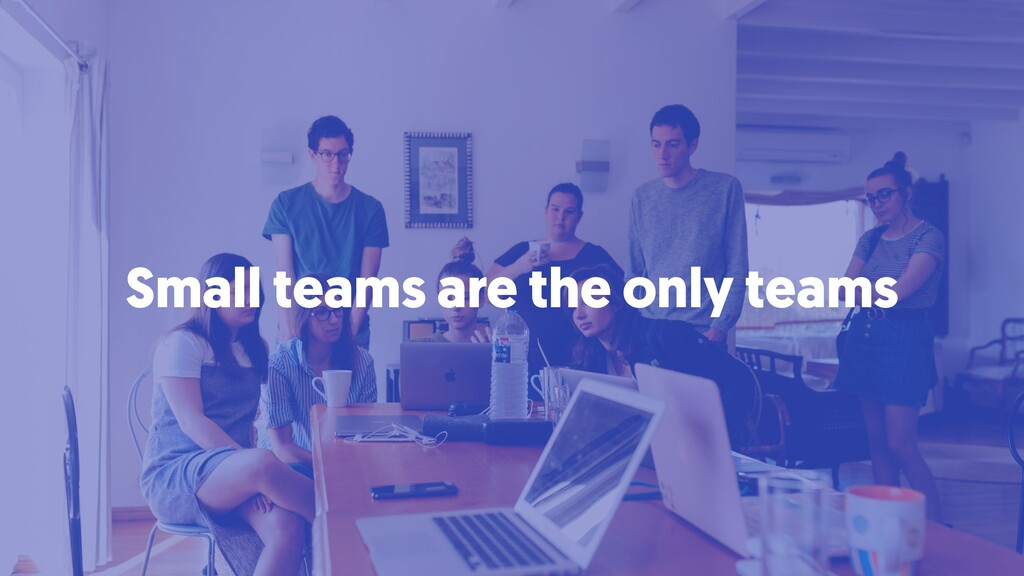 Small teams are the only teams