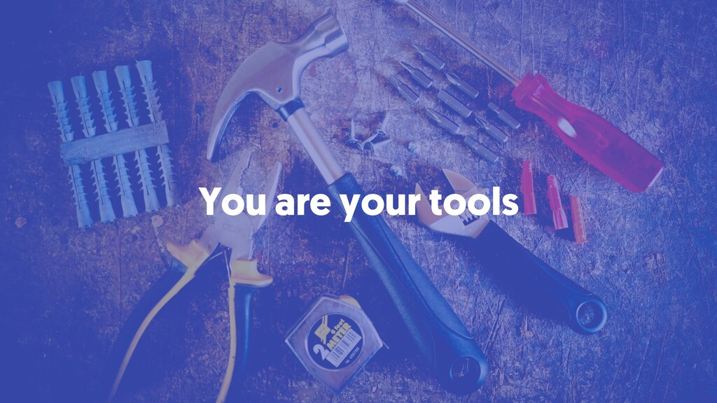 You are your tools