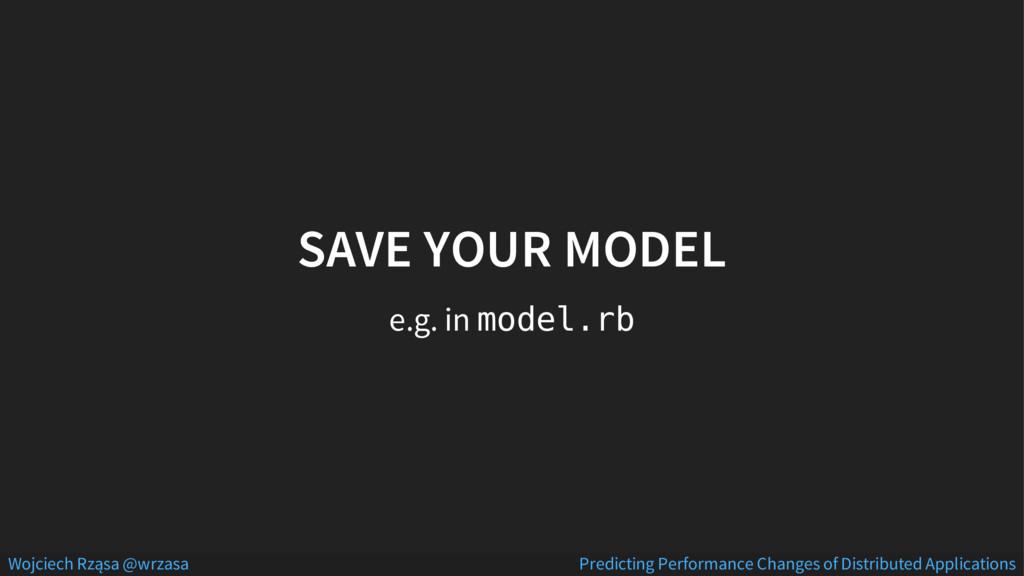 SAVE YOUR MODEL e.g. in model.rb Wojciech Rząsa...