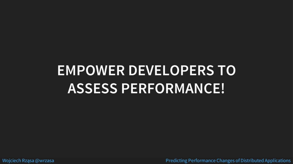EMPOWER DEVELOPERS TO ASSESS PERFORMANCE! Wojci...