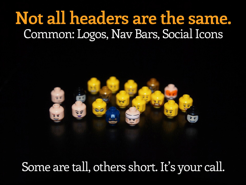 Not all headers are the same. Common: Logos, Na...