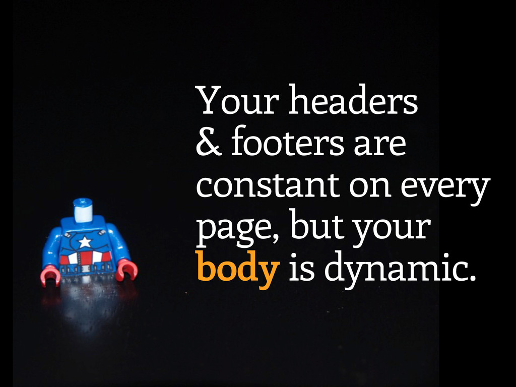 Your headers & footers are constant on every pa...