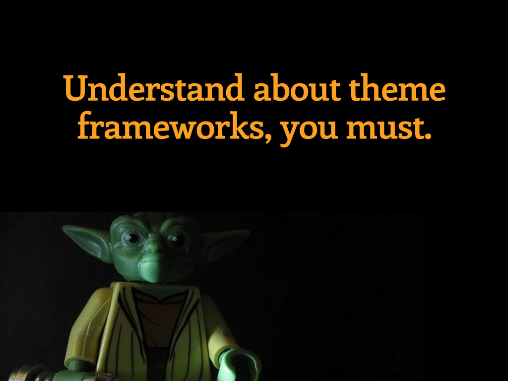 Understand about theme frameworks, you must.