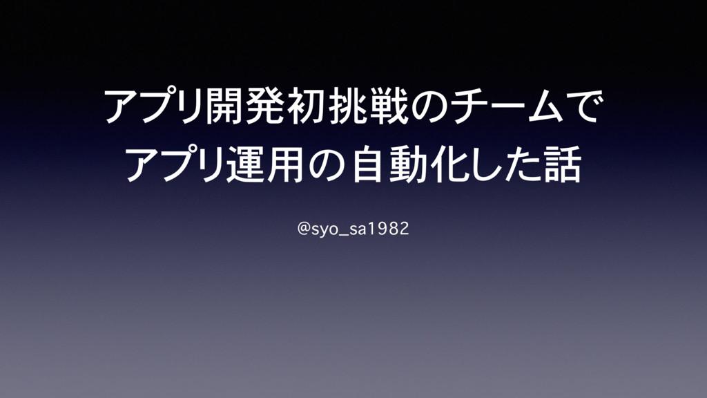 アプリ開発初挑戦のチームで アプリ運用の自動化した話 @syo_sa1982