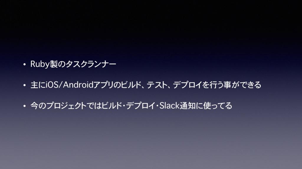• Ruby製のタスクランナー • 主にiOS/Androidアプリのビルド、テスト、デプロイ...