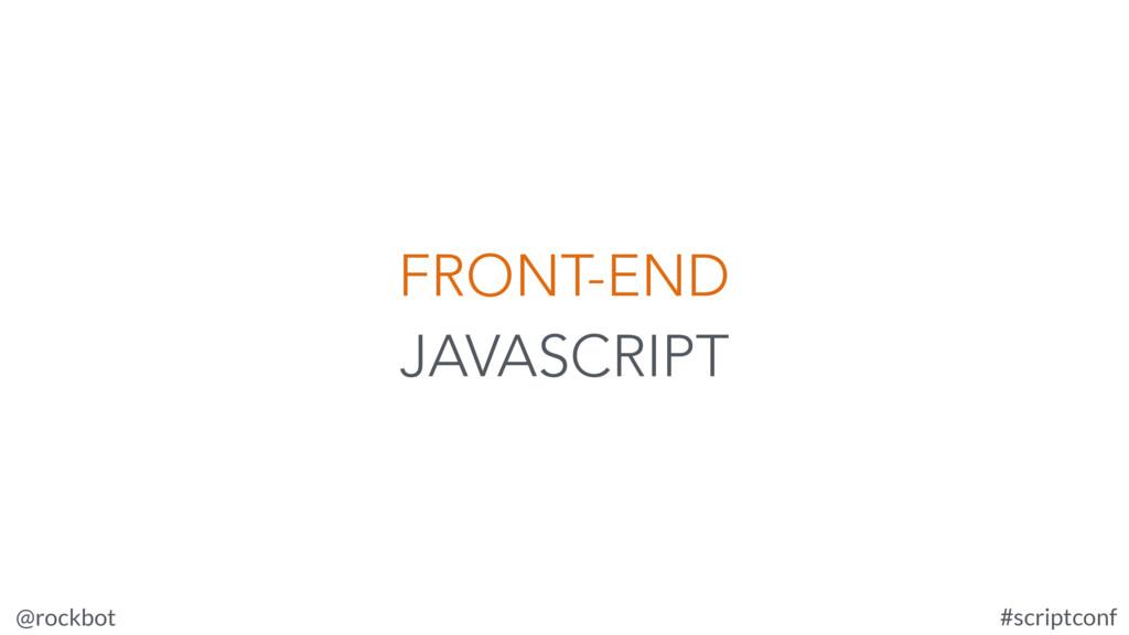 @rockbot #scriptconf FRONT-END JAVASCRIPT