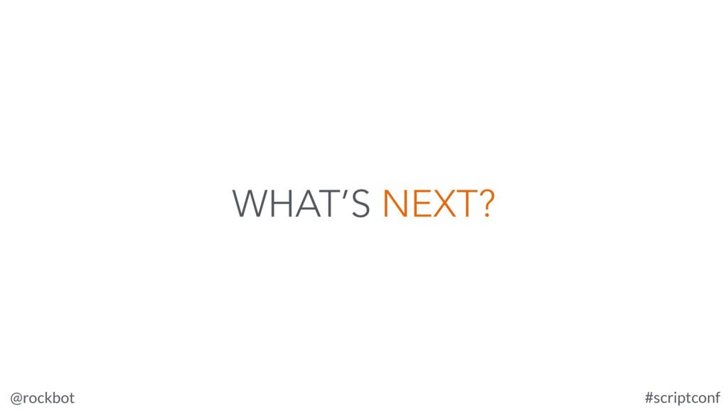 @rockbot #scriptconf WHAT'S NEXT?