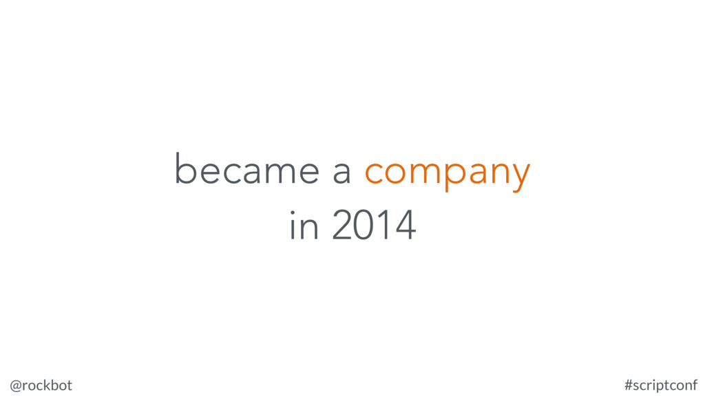 @rockbot #scriptconf became a company in 2014