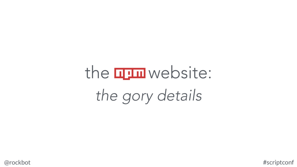 @rockbot #scriptconf the npm website: the gory ...
