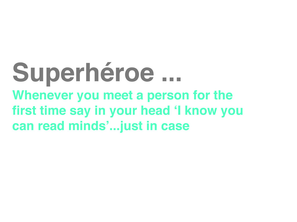 Superhéroe ... Whenever you meet a person for t...