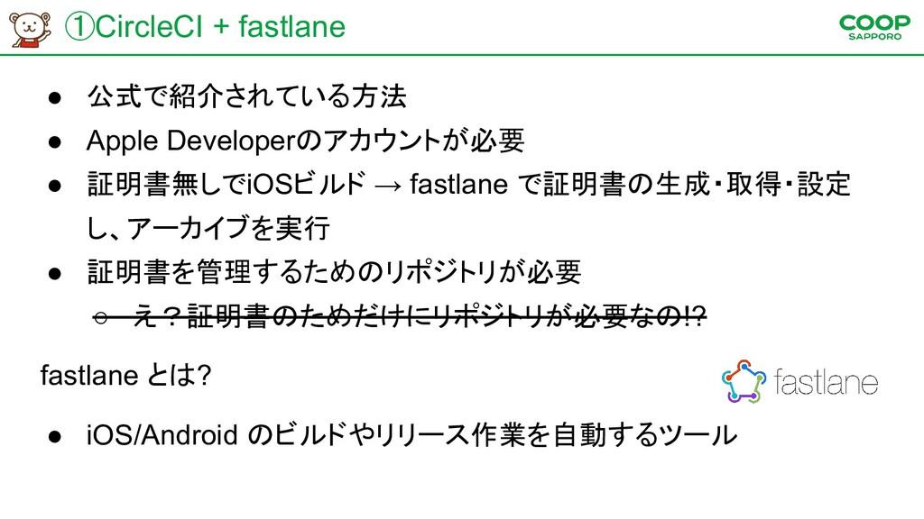 ①CircleCI + fastlane ● 公式で紹介されている方法 ● Apple Dev...