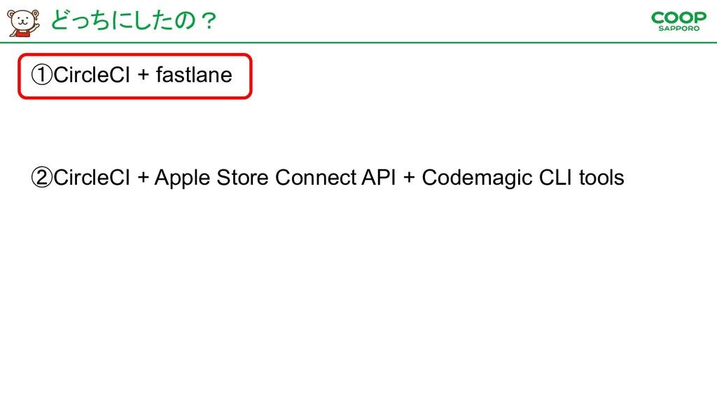 どっちにしたの? ①CircleCI + fastlane ②CircleCI + Apple...
