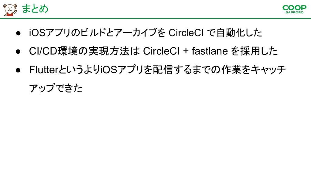 まとめ ● iOSアプリのビルドとアーカイブを CircleCI で自動化した ● CI/CD...